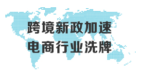 第26期:跨境新政加速电商行业洗牌